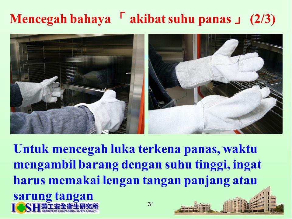 31 Untuk mencegah luka terkena panas, waktu mengambil barang dengan suhu tinggi, ingat harus memakai lengan tangan panjang atau sarung tangan Mencegah