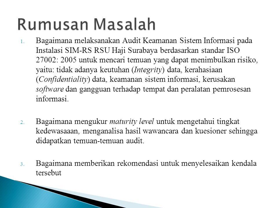 1. Bagaimana melaksanakan Audit Keamanan Sistem Informasi pada Instalasi SIM-RS RSU Haji Surabaya berdasarkan standar ISO 27002: 2005 untuk mencari te