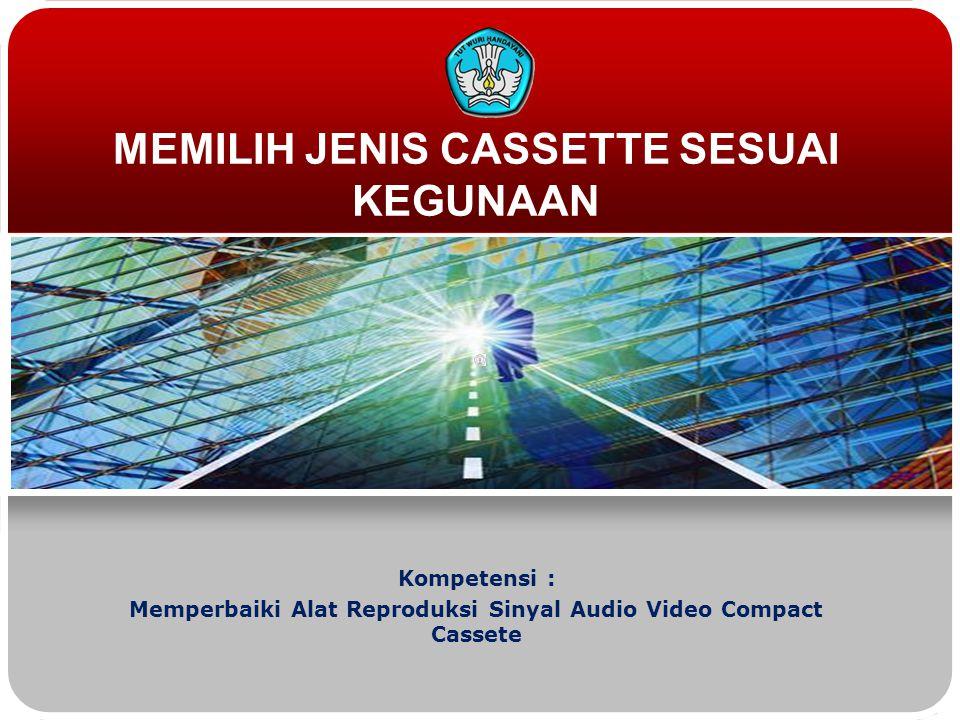 MEMILIH JENIS CASSETTE SESUAI KEGUNAAN Kompetensi : Memperbaiki Alat Reproduksi Sinyal Audio Video Compact Cassete