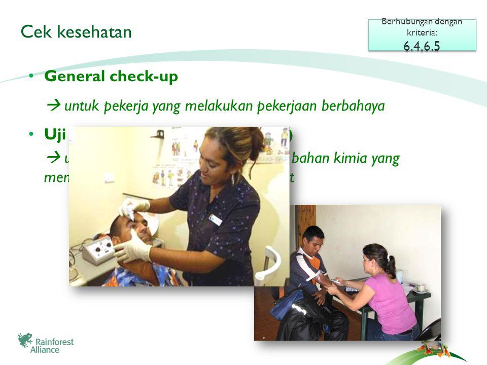 Berhubungan dengan kriteria: 6.4,6.5 Berhubungan dengan kriteria: 6.4,6.5 • General check-up  untuk pekerja yang melakukan pekerjaan berbahaya • Uji Colinesterase (analisis darah)  untuk pekerja yang mengaplikasikan bahan kimia yang mengandung organofosfat dan karbamat Cek kesehatan