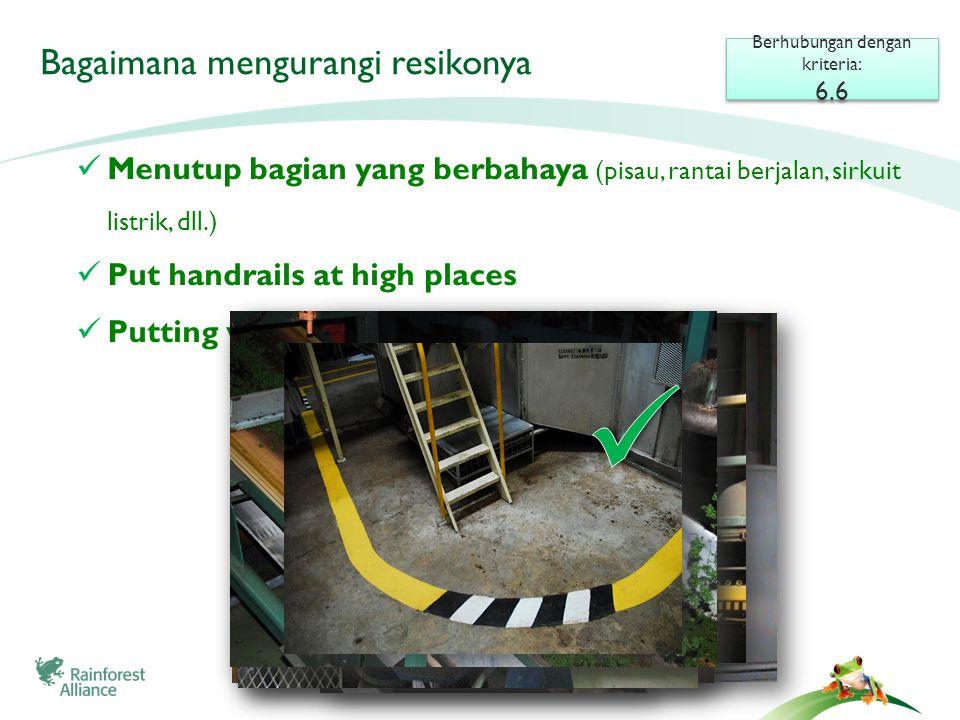  Menutup bagian yang berbahaya (pisau, rantai berjalan, sirkuit listrik, dll.)  Put handrails at high places  Putting warning signs and yellow paints Bagaimana mengurangi resikonya Berhubungan dengan kriteria: 6.6 Berhubungan dengan kriteria: 6.6