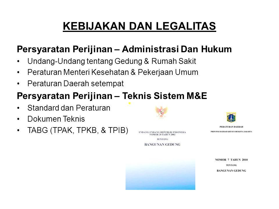 KEBIJAKAN DAN LEGALITAS Persyaratan Perijinan – Administrasi Dan Hukum •Undang-Undang tentang Gedung & Rumah Sakit •Peraturan Menteri Kesehatan & Pekerjaan Umum •Peraturan Daerah setempat Persyaratan Perijinan – Teknis Sistem M&E •Standard dan Peraturan •Dokumen Teknis •TABG (TPAK, TPKB, & TPIB)