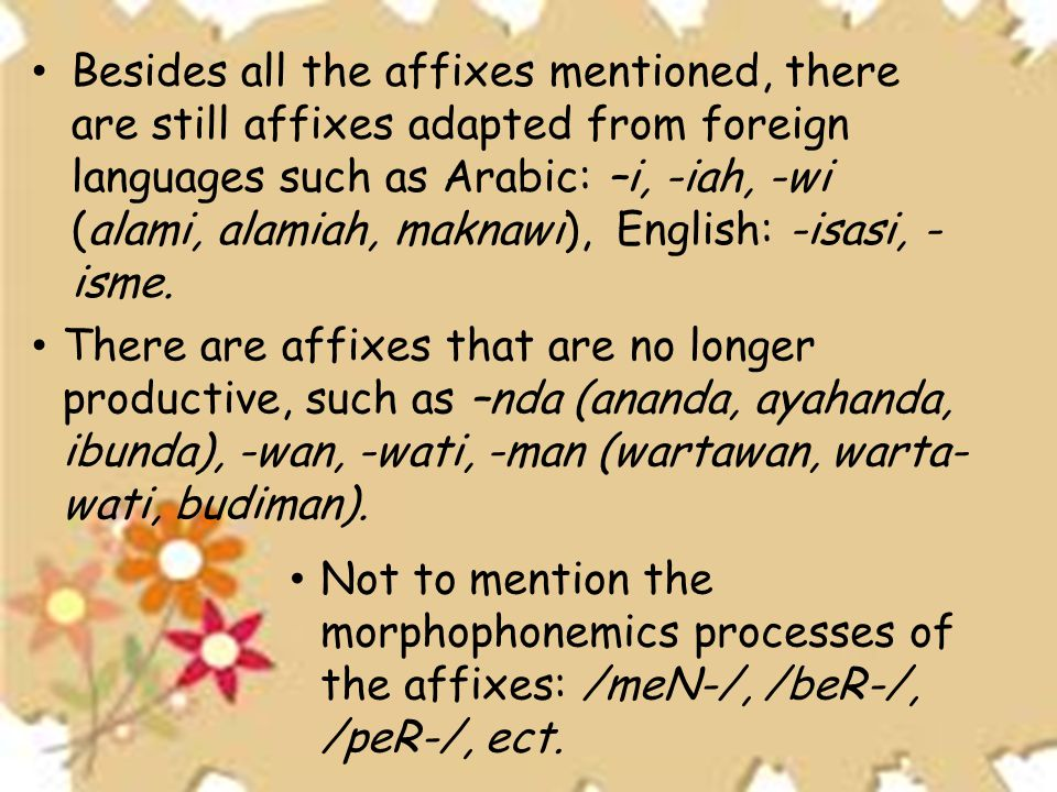 • Besides all the affixes mentioned, there are still affixes adapted from foreign languages such as Arabic: –i, -iah, -wi (alami, alamiah, maknawi), English: -isasi, - isme.