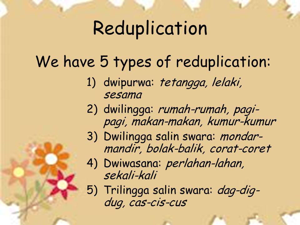 Reduplication 1)dwipurwa: tetangga, lelaki, sesama 2)dwilingga: rumah-rumah, pagi- pagi, makan-makan, kumur-kumur 3)Dwilingga salin swara: mondar- man