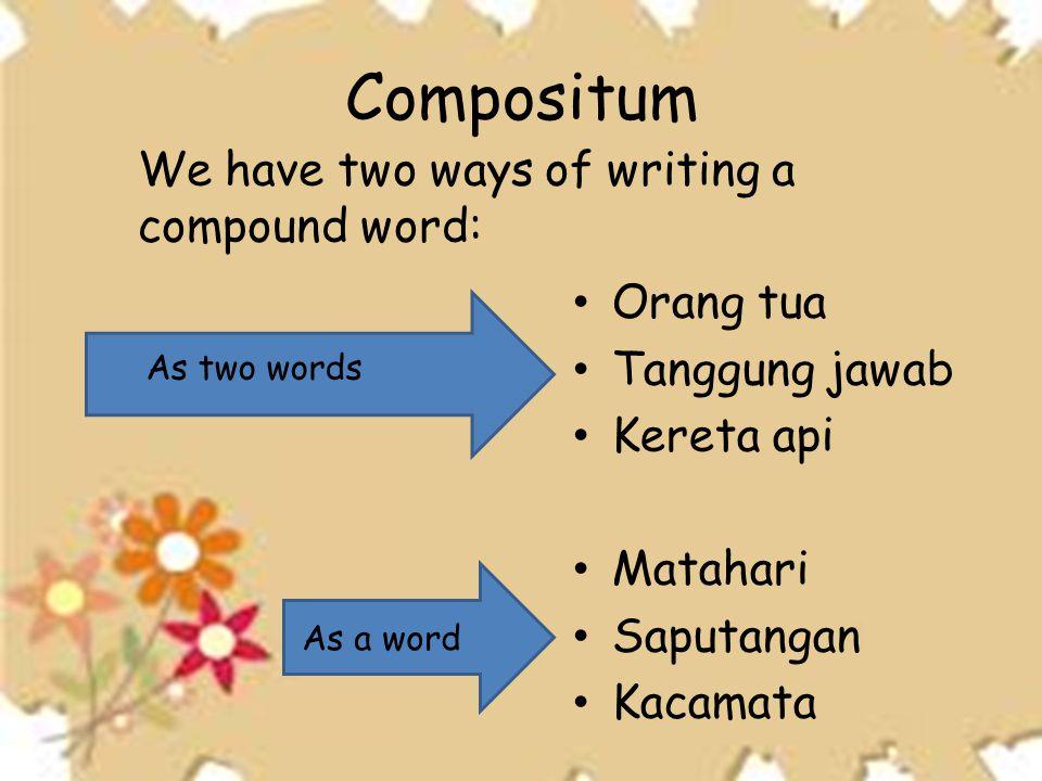 Compositum • Orang tua • Tanggung jawab • Kereta api • Matahari • Saputangan • Kacamata We have two ways of writing a compound word: As two words As a