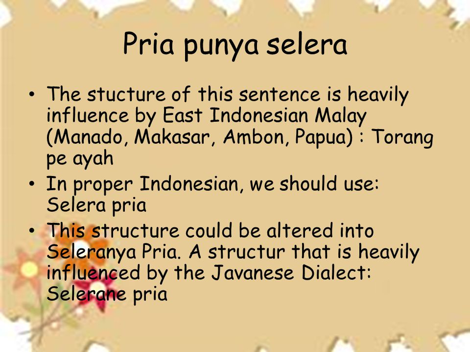 Pria punya selera • The stucture of this sentence is heavily influence by East Indonesian Malay (Manado, Makasar, Ambon, Papua) : Torang pe ayah • In proper Indonesian, we should use: Selera pria • This structure could be altered into Seleranya Pria.