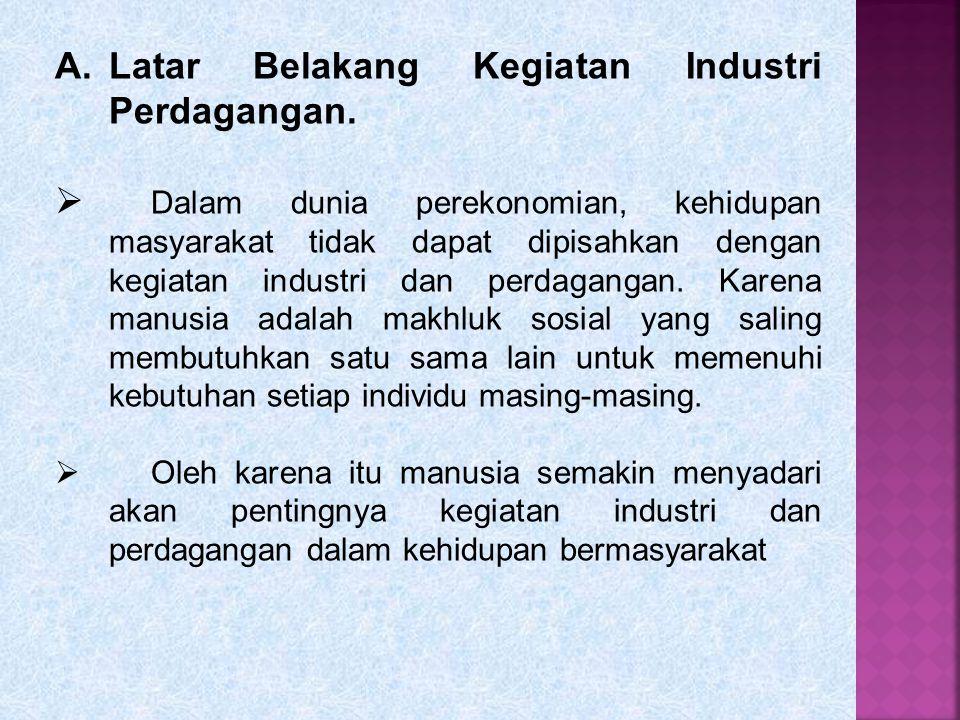 A.Latar Belakang Kegiatan Industri Perdagangan.  Dalam dunia perekonomian, kehidupan masyarakat tidak dapat dipisahkan dengan kegiatan industri dan p