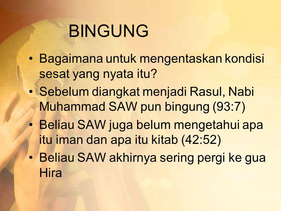 BINGUNG •Bagaimana untuk mengentaskan kondisi sesat yang nyata itu? •Sebelum diangkat menjadi Rasul, Nabi Muhammad SAW pun bingung (93:7) •Beliau SAW