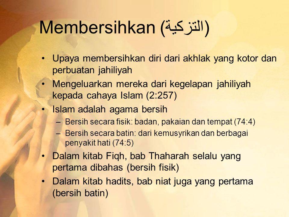 Membersihkan (التزكية) •Upaya membersihkan diri dari akhlak yang kotor dan perbuatan jahiliyah •Mengeluarkan mereka dari kegelapan jahiliyah kepada ca