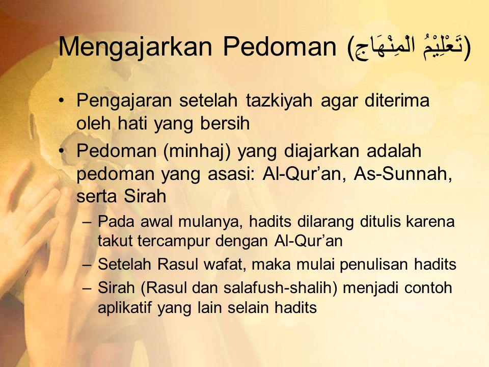Mengajarkan Pedoman (تَعْلِيْمُ الْمِنْهَاجِ) •Pengajaran setelah tazkiyah agar diterima oleh hati yang bersih •Pedoman (minhaj) yang diajarkan adalah pedoman yang asasi: Al-Qur'an, As-Sunnah, serta Sirah –Pada awal mulanya, hadits dilarang ditulis karena takut tercampur dengan Al-Qur'an –Setelah Rasul wafat, maka mulai penulisan hadits –Sirah (Rasul dan salafush-shalih) menjadi contoh aplikatif yang lain selain hadits