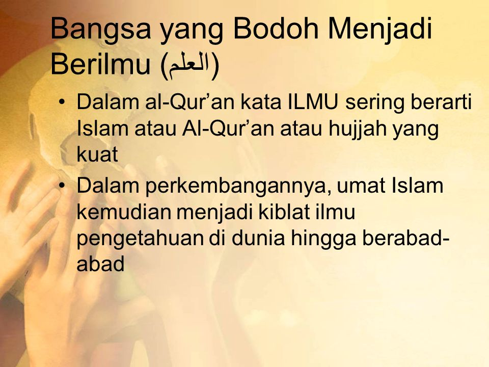 Bangsa yang Bodoh Menjadi Berilmu (العلم) •Dalam al-Qur'an kata ILMU sering berarti Islam atau Al-Qur'an atau hujjah yang kuat •Dalam perkembangannya,