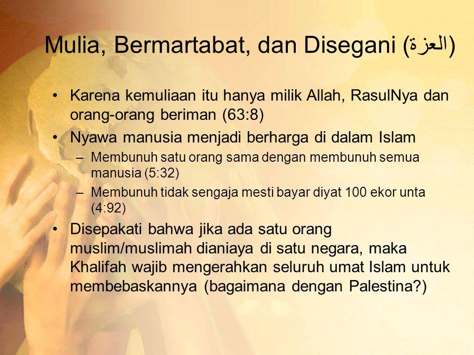 Mulia, Bermartabat, dan Disegani (العزة) •Karena kemuliaan itu hanya milik Allah, RasulNya dan orang-orang beriman (63:8) •Nyawa manusia menjadi berharga di dalam Islam –Membunuh satu orang sama dengan membunuh semua manusia (5:32) –Membunuh tidak sengaja mesti bayar diyat 100 ekor unta (4:92) •Disepakati bahwa jika ada satu orang muslim/muslimah dianiaya di satu negara, maka Khalifah wajib mengerahkan seluruh umat Islam untuk membebaskannya (bagaimana dengan Palestina?)