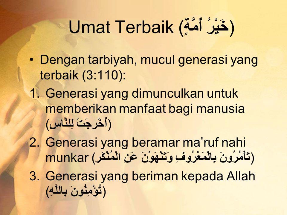 Umat Terbaik (خَيْرُ أُمَّةٍ) •Dengan tarbiyah, mucul generasi yang terbaik (3:110): 1.Generasi yang dimunculkan untuk memberikan manfaat bagi manusia