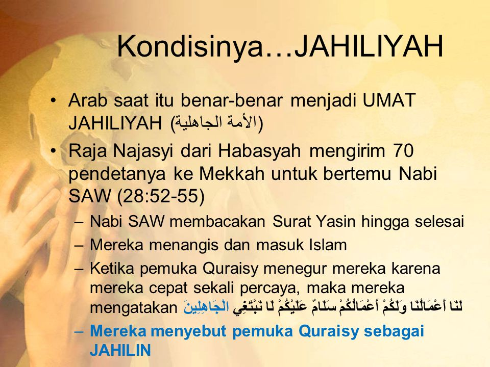 Kondisinya…JAHILIYAH •Arab saat itu benar-benar menjadi UMAT JAHILIYAH (الأمة الجاهلية) •Raja Najasyi dari Habasyah mengirim 70 pendetanya ke Mekkah u