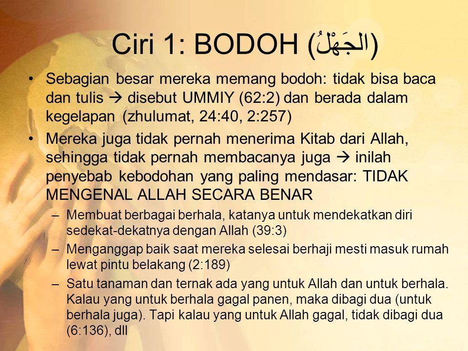 Ciri 1: BODOH (الجَهْلُ) •Sebagian besar mereka memang bodoh: tidak bisa baca dan tulis  disebut UMMIY (62:2) dan berada dalam kegelapan (zhulumat, 24:40, 2:257) •Mereka juga tidak pernah menerima Kitab dari Allah, sehingga tidak pernah membacanya juga  inilah penyebab kebodohan yang paling mendasar: TIDAK MENGENAL ALLAH SECARA BENAR –Membuat berbagai berhala, katanya untuk mendekatkan diri sedekat-dekatnya dengan Allah (39:3) –Menganggap baik saat mereka selesai berhaji mesti masuk rumah lewat pintu belakang (2:189) –Satu tanaman dan ternak ada yang untuk Allah dan untuk berhala.