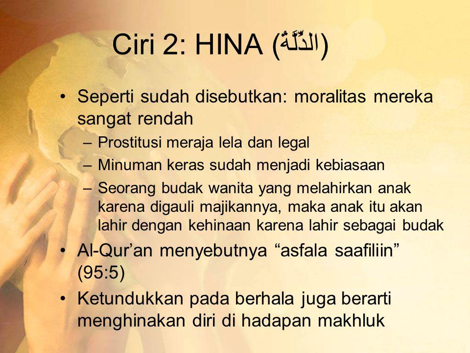 Ciri 2: HINA (الذِّلَّةُ) •Seperti sudah disebutkan: moralitas mereka sangat rendah –Prostitusi meraja lela dan legal –Minuman keras sudah menjadi keb
