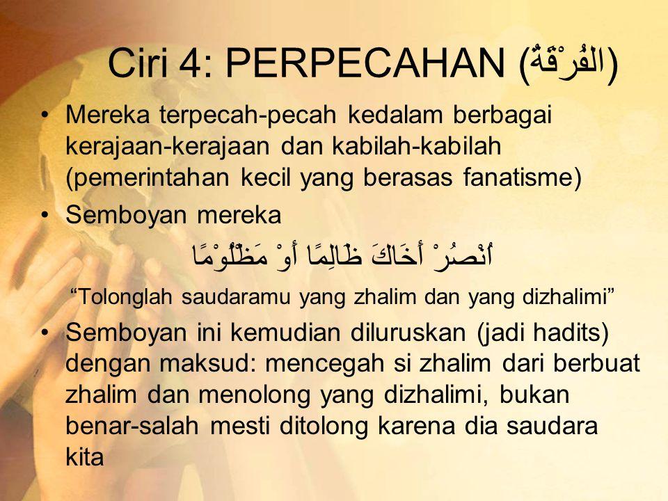 Ciri 4: PERPECAHAN (الفُرْقَةُ) •Mereka terpecah-pecah kedalam berbagai kerajaan-kerajaan dan kabilah-kabilah (pemerintahan kecil yang berasas fanatis