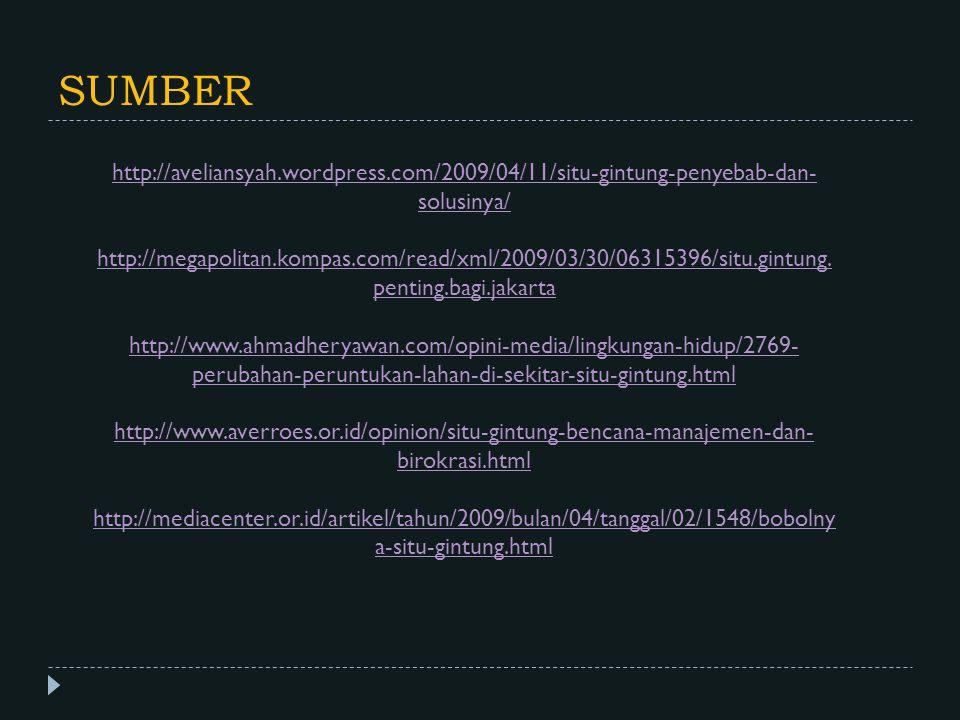 SUMBER http://aveliansyah.wordpress.com/2009/04/11/situ-gintung-penyebab-dan- solusinya/ http://megapolitan.kompas.com/read/xml/2009/03/30/06315396/si