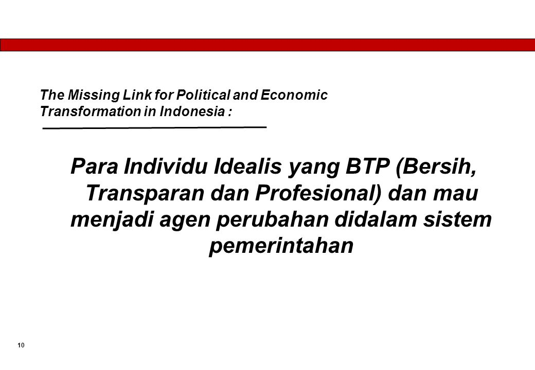 The Missing Link for Political and Economic Transformation in Indonesia : Para Individu Idealis yang BTP (Bersih, Transparan dan Profesional) dan mau menjadi agen perubahan didalam sistem pemerintahan 10