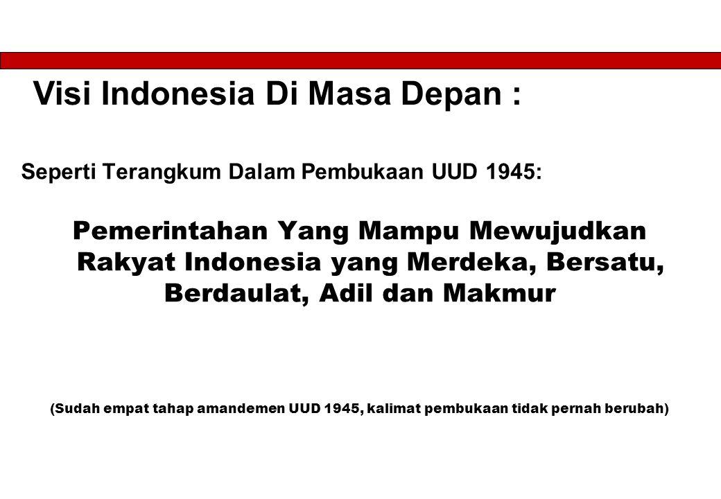 Visi Indonesia Di Masa Depan : Seperti Terangkum Dalam Pembukaan UUD 1945: Pemerintahan Yang Mampu Mewujudkan Rakyat Indonesia yang Merdeka, Bersatu, Berdaulat, Adil dan Makmur (Sudah empat tahap amandemen UUD 1945, kalimat pembukaan tidak pernah berubah)