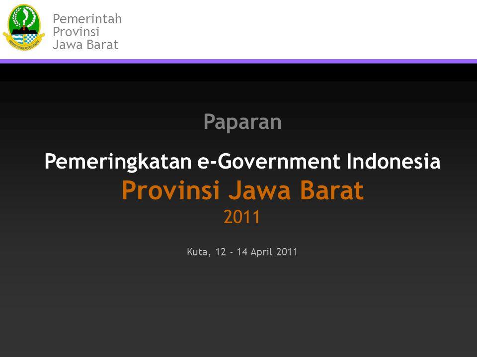 Paparan Pemeringkatan e-Government Indonesia Provinsi Jawa Barat 2011 Kuta, 12 - 14 April 2011 Pemerintah Provinsi Jawa Barat