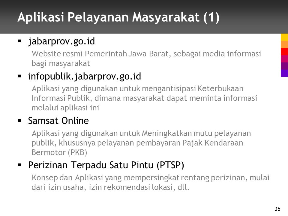 Aplikasi Pelayanan Masyarakat (1)  jabarprov.go.id Website resmi Pemerintah Jawa Barat, sebagai media informasi bagi masyarakat  infopublik.jabarprov.go.id Aplikasi yang digunakan untuk mengantisipasi Keterbukaan Informasi Publik, dimana masyarakat dapat meminta informasi melalui aplikasi ini  Samsat Online Aplikasi yang digunakan untuk Meningkatkan mutu pelayanan publik, khususnya pelayanan pembayaran Pajak Kendaraan Bermotor (PKB)  Perizinan Terpadu Satu Pintu (PTSP) Konsep dan Aplikasi yang mempersingkat rentang perizinan, mulai dari izin usaha, izin rekomendasi lokasi, dll.