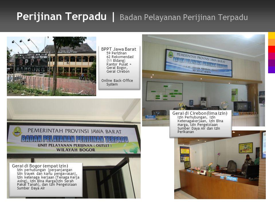 Perijinan Terpadu | Badan Pelayanan Perijinan Terpadu Gerai di Bogor (empat izin) izin perhubungan (perpanjangan izin trayek dan kartu pengawasan), izin ketenaga kerjaan (Tenaga Kerja Asing), Izin Bina Marga(Izin Serah Pakai Tanah), dan Izin Pengelolaan Sumber Daya Air Gerai di Cirebon(lima izin) Izin Perhubungan, Izin Ketenagakerjaan, Izin Bina Marga, Izin Pengelolaan Sumber Daya Air dan Izin Perikanan BPPT Jawa Barat 59 Perizinan 62 Rekomendasi (11 Bidang) Kantor Pusat + Gerai Bogor, Gerai Cirebon Online Back-Office System BPPT Jawa Barat 59 Perizinan 62 Rekomendasi (11 Bidang) Kantor Pusat + Gerai Bogor, Gerai Cirebon Online Back-Office System