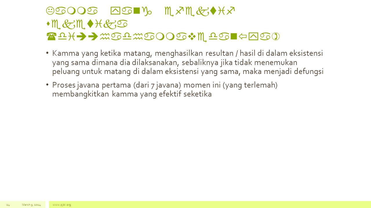 Kamma yang efektif seketika (di  hadhammavedan  ya) • Kamma yang ketika matang, menghasilkan resultan / hasil di dalam eksistensi yang sama dimana dia dilaksanakan, sebaliknya jika tidak menemukan peluang untuk matang di dalam eksistensi yang sama, maka menjadi defungsi • Proses javana pertama (dari 7 javana) momen ini (yang terlemah) membangkitkan kamma yang efektif seketika March 9, 2014www.pjbi.org24