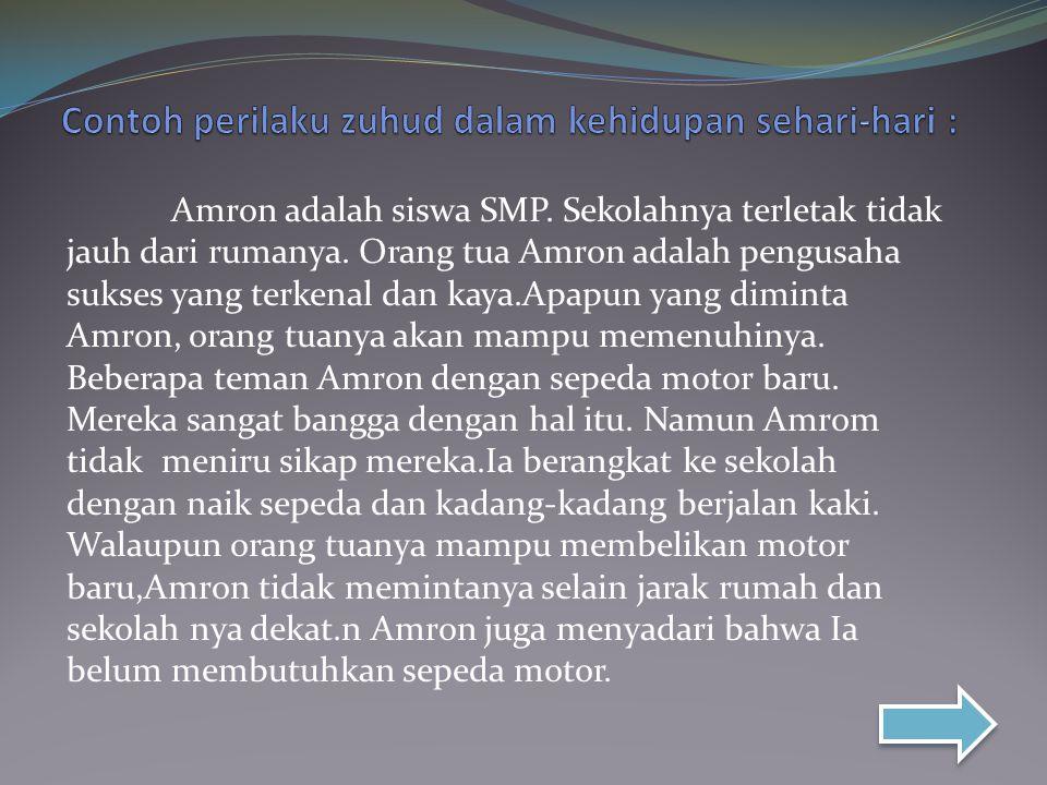 Amron adalah siswa SMP. Sekolahnya terletak tidak jauh dari rumanya. Orang tua Amron adalah pengusaha sukses yang terkenal dan kaya.Apapun yang dimint