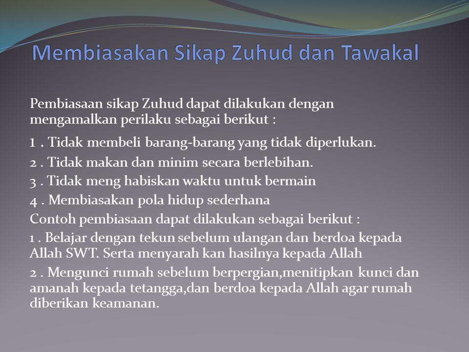 Pembiasaan sikap Zuhud dapat dilakukan dengan mengamalkan perilaku sebagai berikut : 1. Tidak membeli barang-barang yang tidak diperlukan. 2. Tidak ma