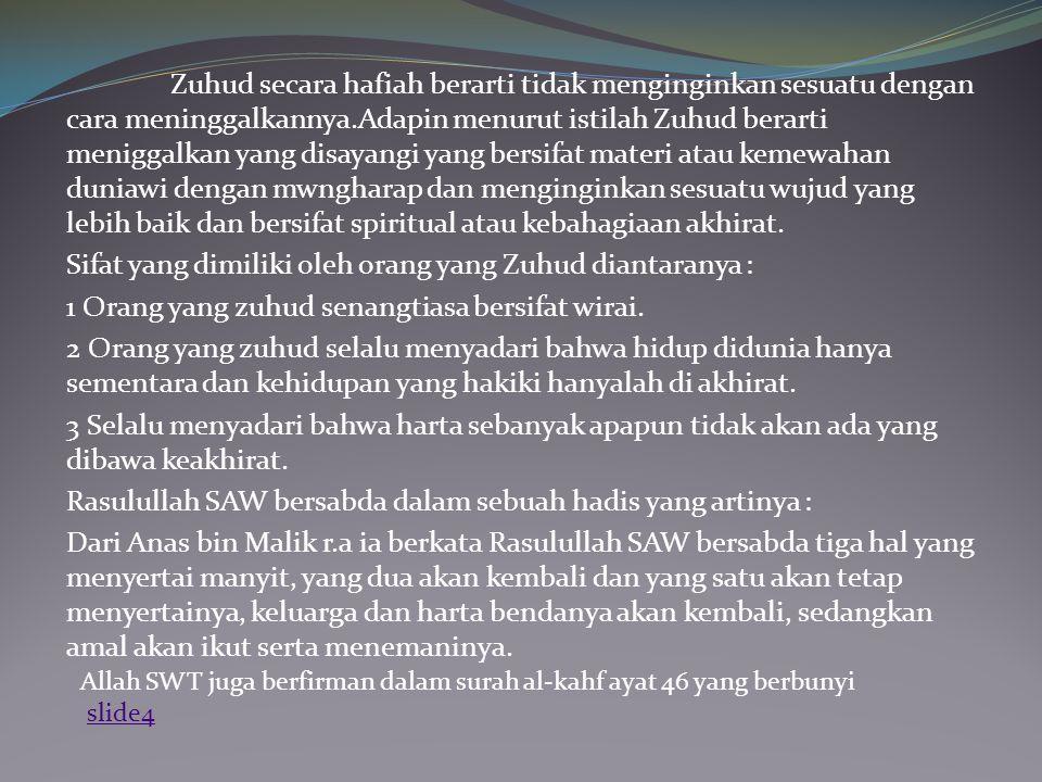 Zuhud secara hafiah berarti tidak menginginkan sesuatu dengan cara meninggalkannya.Adapin menurut istilah Zuhud berarti meniggalkan yang disayangi yan