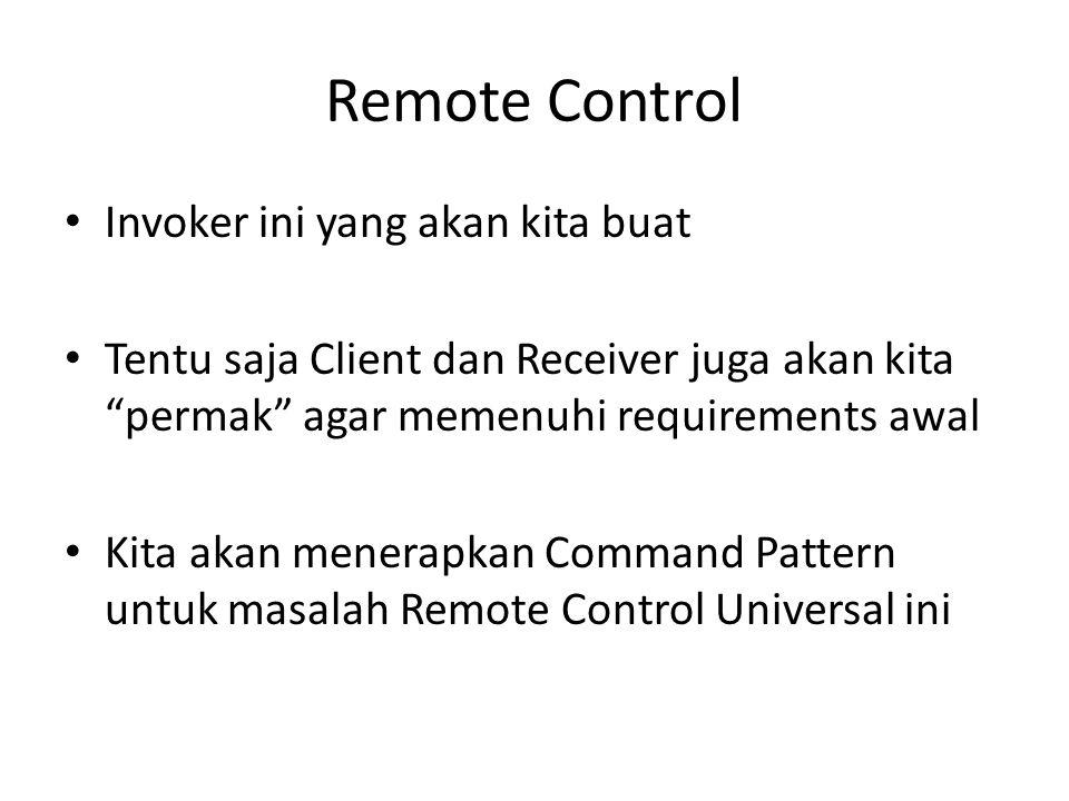 """Remote Control • Invoker ini yang akan kita buat • Tentu saja Client dan Receiver juga akan kita """"permak"""" agar memenuhi requirements awal • Kita akan"""