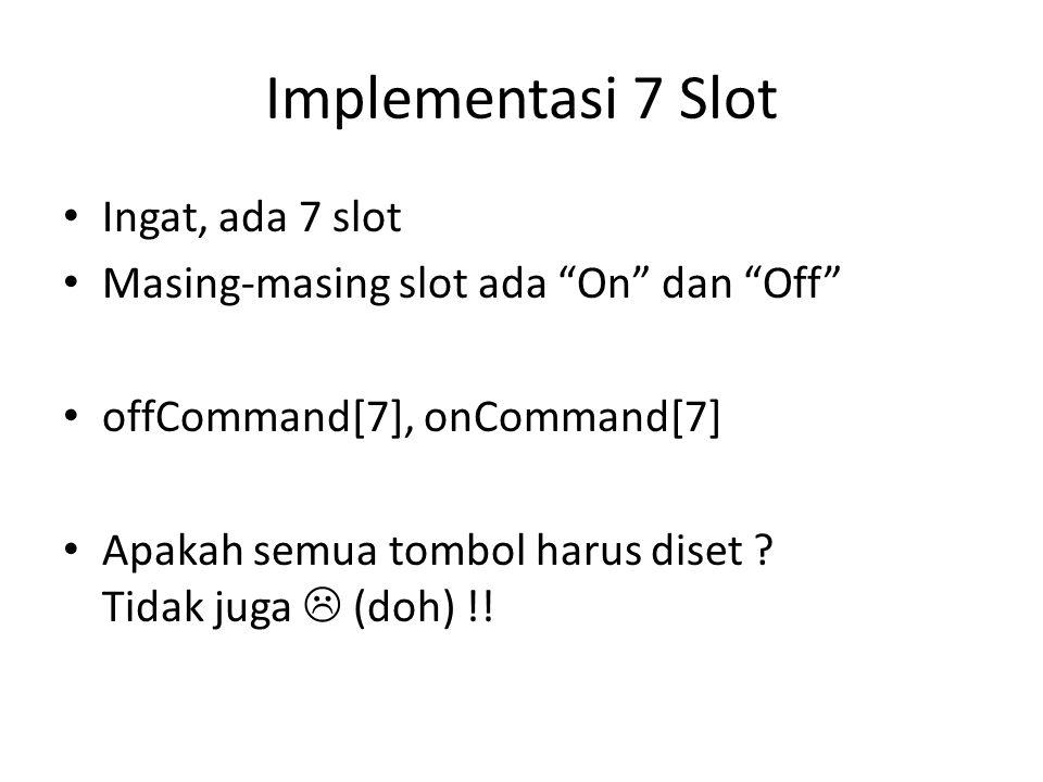 """Implementasi 7 Slot • Ingat, ada 7 slot • Masing-masing slot ada """"On"""" dan """"Off"""" • offCommand[7], onCommand[7] • Apakah semua tombol harus diset ? Tida"""