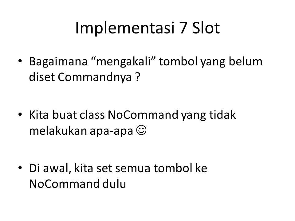 """Implementasi 7 Slot • Bagaimana """"mengakali"""" tombol yang belum diset Commandnya ? • Kita buat class NoCommand yang tidak melakukan apa-apa  • Di awal,"""