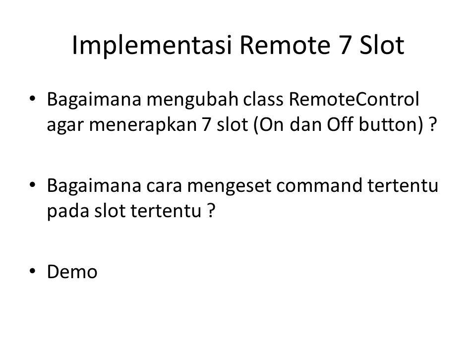 Implementasi Remote 7 Slot • Bagaimana mengubah class RemoteControl agar menerapkan 7 slot (On dan Off button) ? • Bagaimana cara mengeset command ter