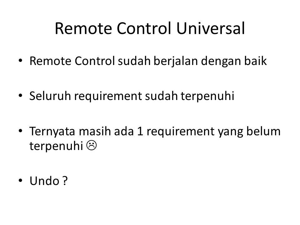 Remote Control Universal • Remote Control sudah berjalan dengan baik • Seluruh requirement sudah terpenuhi • Ternyata masih ada 1 requirement yang bel