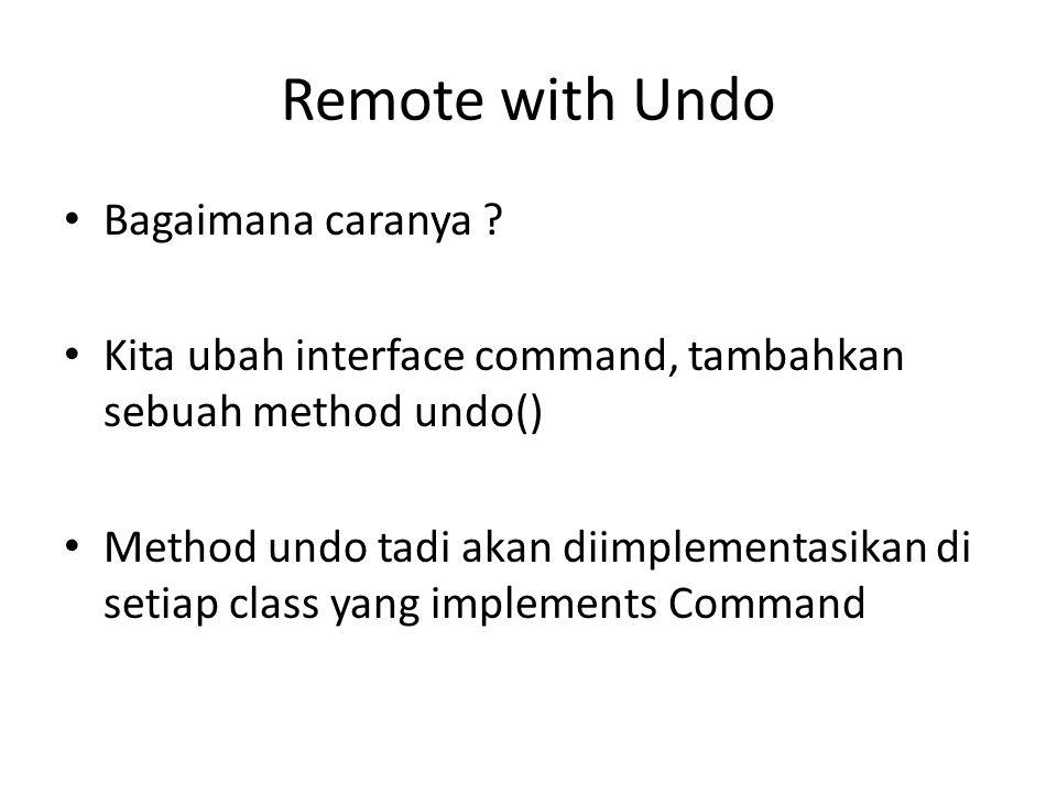 Remote with Undo • Bagaimana caranya ? • Kita ubah interface command, tambahkan sebuah method undo() • Method undo tadi akan diimplementasikan di seti