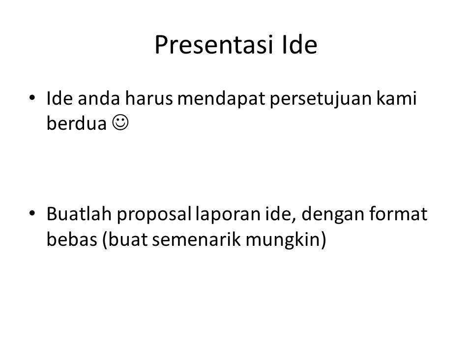 Presentasi Ide • Ide anda harus mendapat persetujuan kami berdua  • Buatlah proposal laporan ide, dengan format bebas (buat semenarik mungkin)
