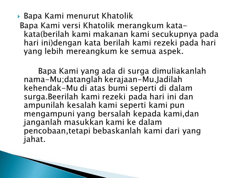  Bapa Kami menurut Khatolik Bapa Kami versi Khatolik merangkum kata- kata(berilah kami makanan kami secukupnya pada hari ini)dengan kata berilah kami rezeki pada hari yang lebih mereangkum ke semua aspek.