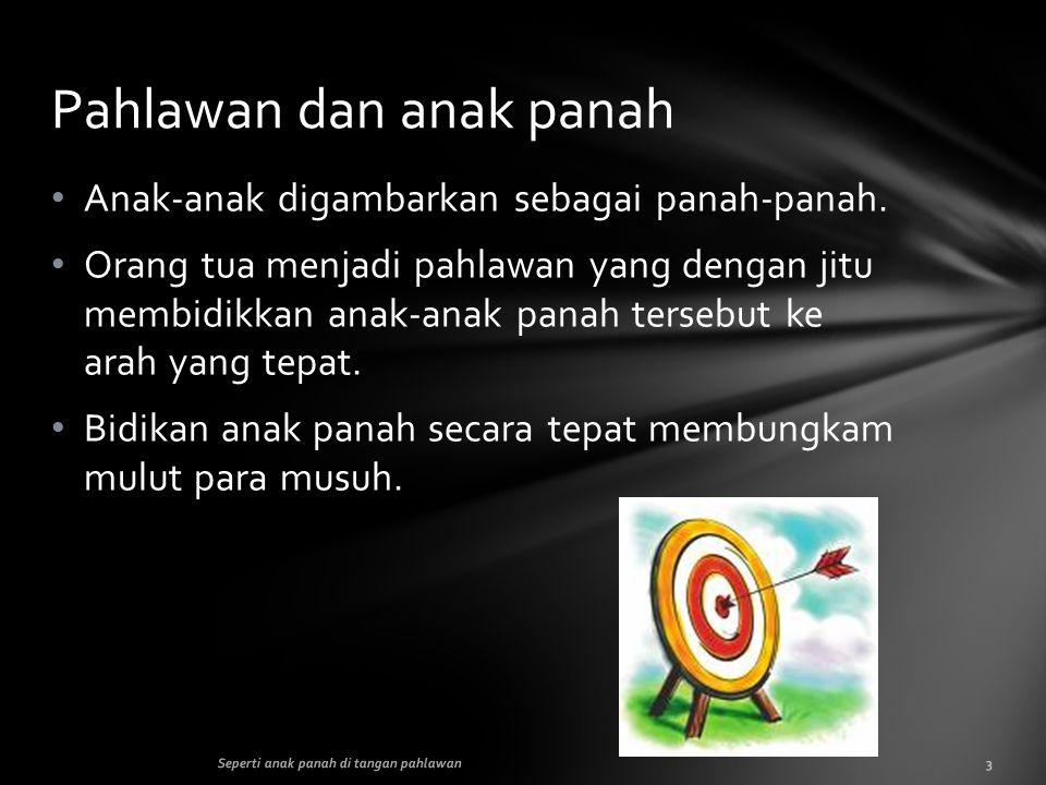 • Anak-anak digambarkan sebagai panah-panah. • Orang tua menjadi pahlawan yang dengan jitu membidikkan anak-anak panah tersebut ke arah yang tepat. •
