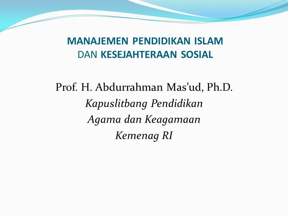 MANAJEMEN PENDIDIKAN ISLAM DAN KESEJAHTERAAN SOSIAL Prof. H. Abdurrahman Mas'ud, Ph.D. Kapuslitbang Pendidikan Agama dan Keagamaan Kemenag RI
