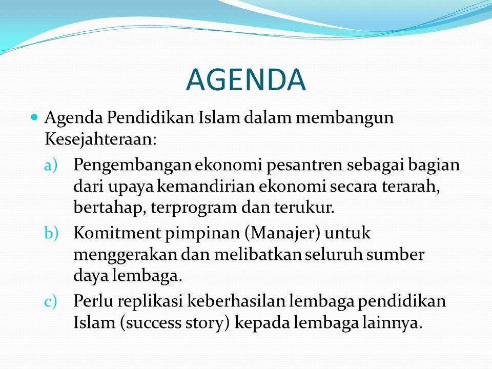 AGENDA  Agenda Pendidikan Islam dalam membangun Kesejahteraan: a) Pengembangan ekonomi pesantren sebagai bagian dari upaya kemandirian ekonomi secara