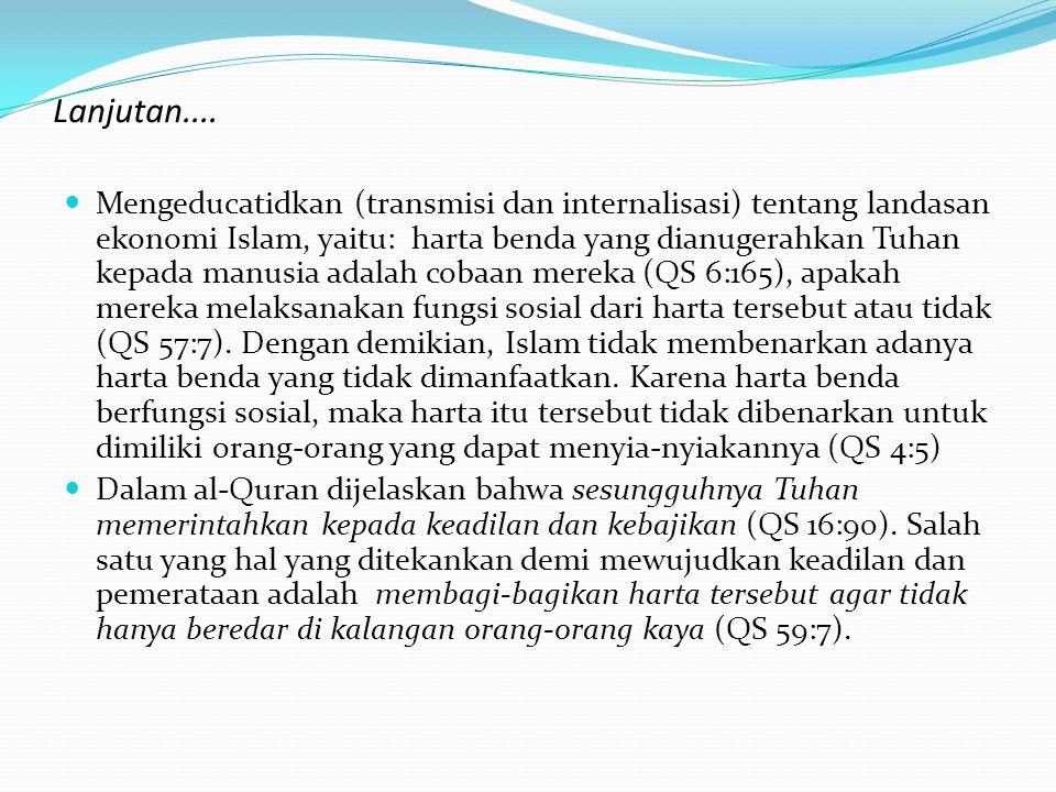 Lanjutan....  Mengeducatidkan (transmisi dan internalisasi) tentang landasan ekonomi Islam, yaitu: harta benda yang dianugerahkan Tuhan kepada manusi