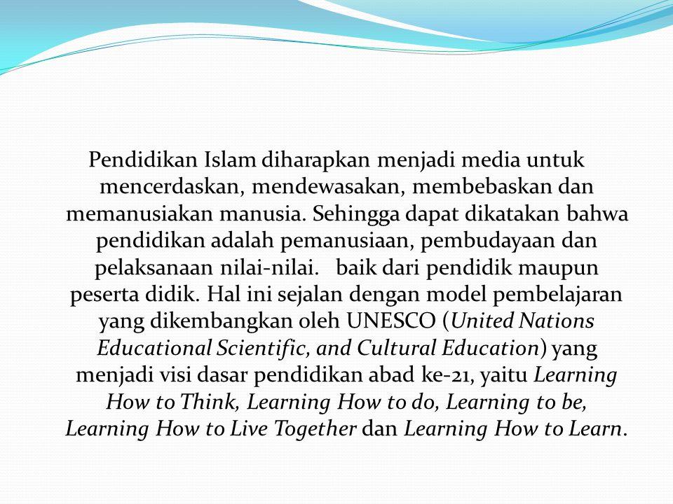 Pendidikan Islam diharapkan menjadi media untuk mencerdaskan, mendewasakan, membebaskan dan memanusiakan manusia. Sehingga dapat dikatakan bahwa pendi