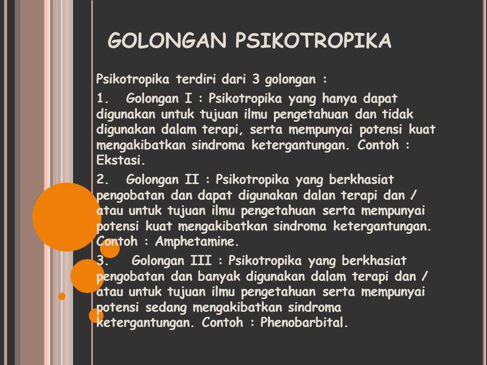 GOLONGAN PSIKOTROPIKA Psikotropika terdiri dari 3 golongan : 1. Golongan I : Psikotropika yang hanya dapat digunakan untuk tujuan ilmu pengetahuan dan