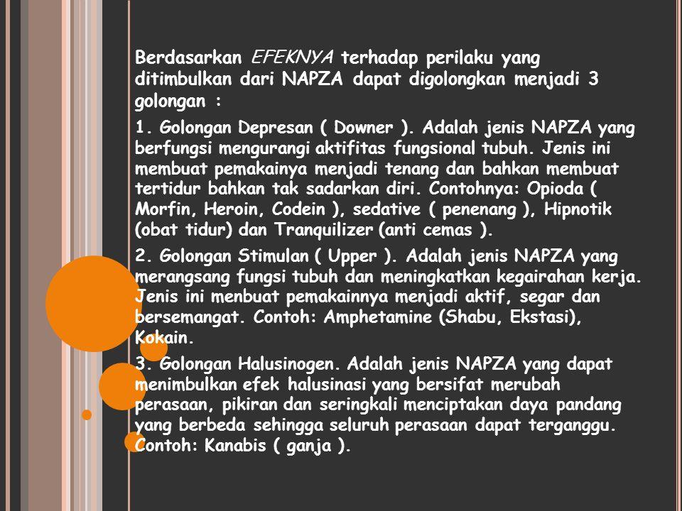 Berdasarkan EFEKNYA terhadap perilaku yang ditimbulkan dari NAPZA dapat digolongkan menjadi 3 golongan : 1. Golongan Depresan ( Downer ). Adalah jenis
