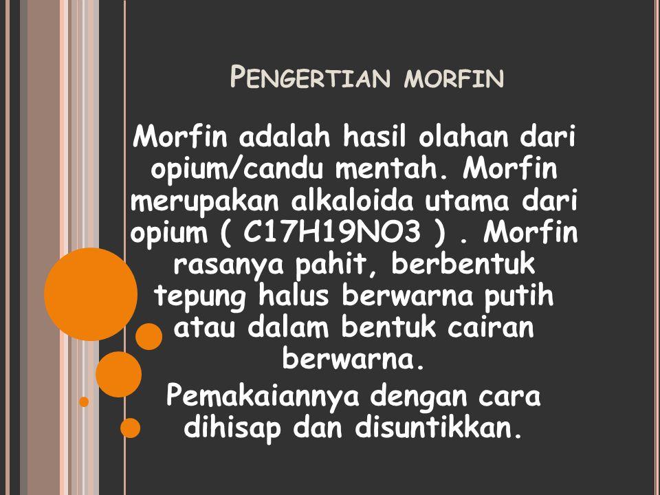P ENGERTIAN MORFIN Morfin adalah hasil olahan dari opium/candu mentah. Morfin merupakan alkaloida utama dari opium ( C17H19NO3 ). Morfin rasanya pahit