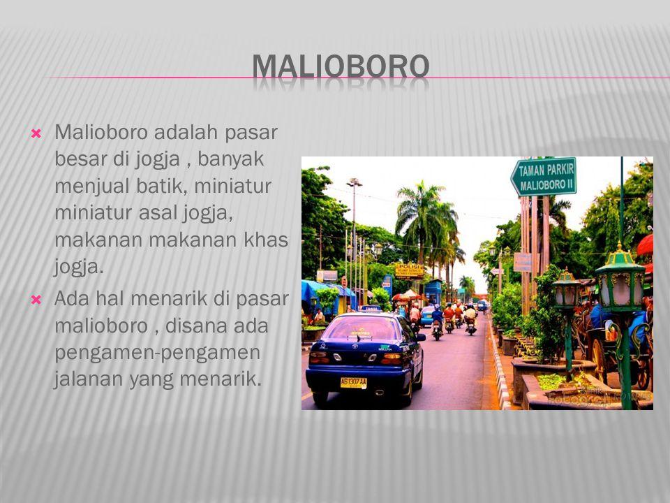 Malioboro adalah pasar besar di jogja, banyak menjual batik, miniatur miniatur asal jogja, makanan makanan khas jogja.