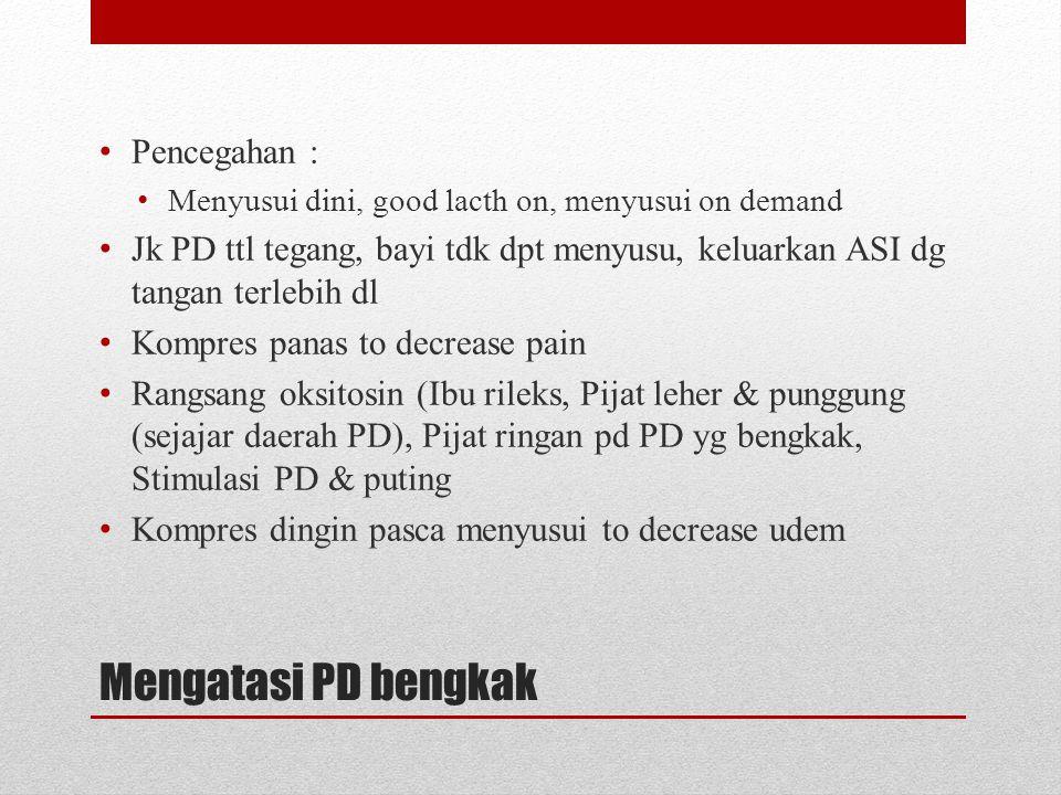 Mengatasi PD bengkak • Pencegahan : • Menyusui dini, good lacth on, menyusui on demand • Jk PD ttl tegang, bayi tdk dpt menyusu, keluarkan ASI dg tang