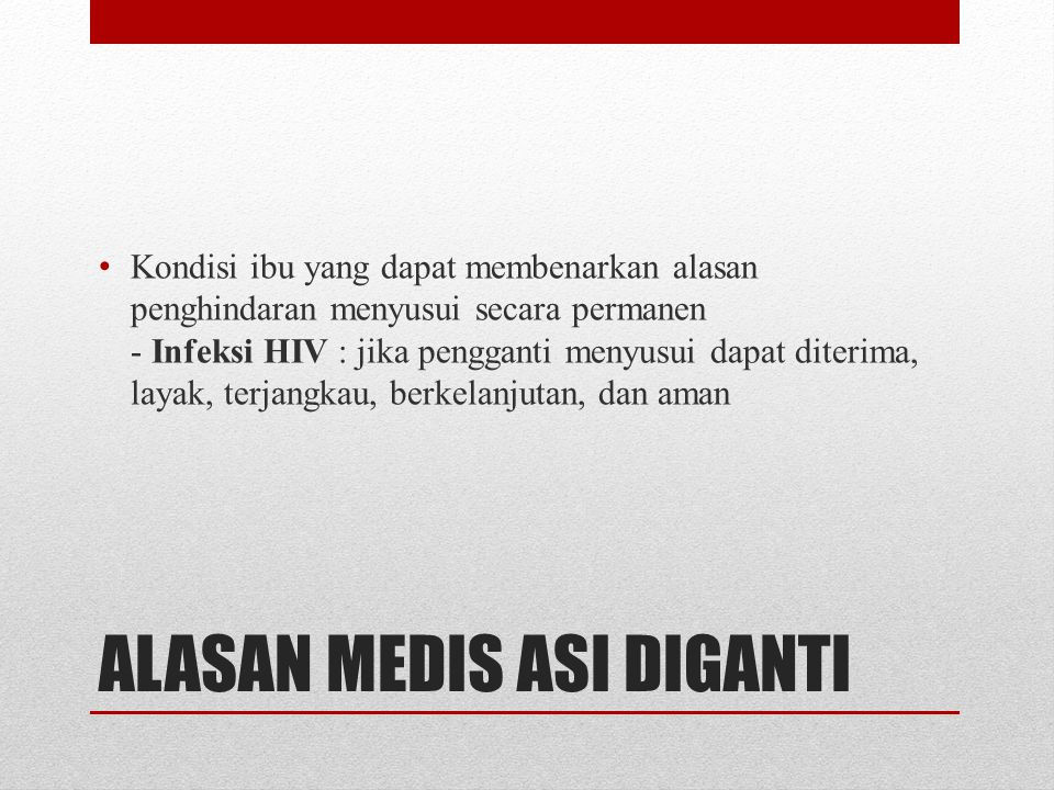 ALASAN MEDIS ASI DIGANTI • Kondisi ibu yang dapat membenarkan alasan penghindaran menyusui secara permanen - Infeksi HIV : jika pengganti menyusui dap